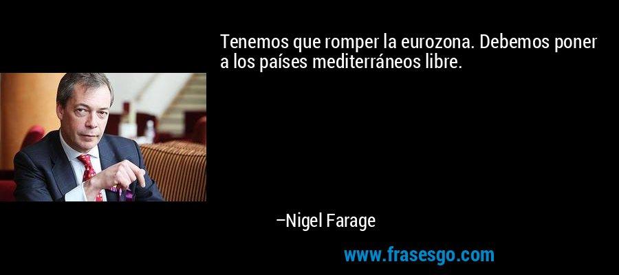Tenemos que romper la eurozona. Debemos poner a los países mediterráneos libre. – Nigel Farage
