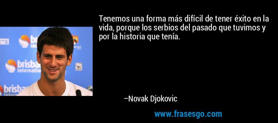 Tenemos una forma más difícil de tener éxito en la vida, porque los serbios del pasado que tuvimos y por la historia que tenía. – Novak Djokovic
