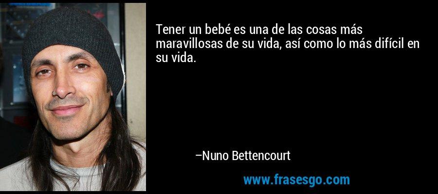 Tener un bebé es una de las cosas más maravillosas de su vida, así como lo más difícil en su vida. – Nuno Bettencourt