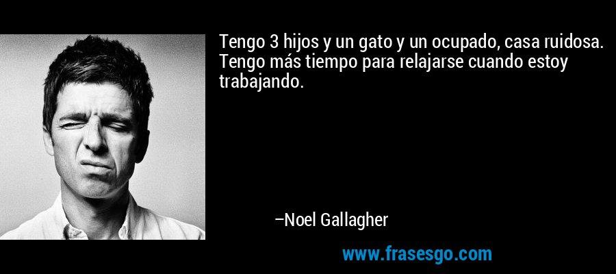 Tengo 3 hijos y un gato y un ocupado, casa ruidosa. Tengo más tiempo para relajarse cuando estoy trabajando. – Noel Gallagher
