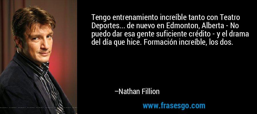 Tengo entrenamiento increíble tanto con Teatro Deportes... de nuevo en Edmonton, Alberta - No puedo dar esa gente suficiente crédito - y el drama del día que hice. Formación increíble, los dos. – Nathan Fillion