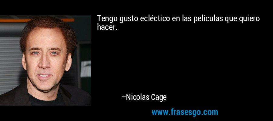 Tengo gusto ecléctico en las películas que quiero hacer. – Nicolas Cage
