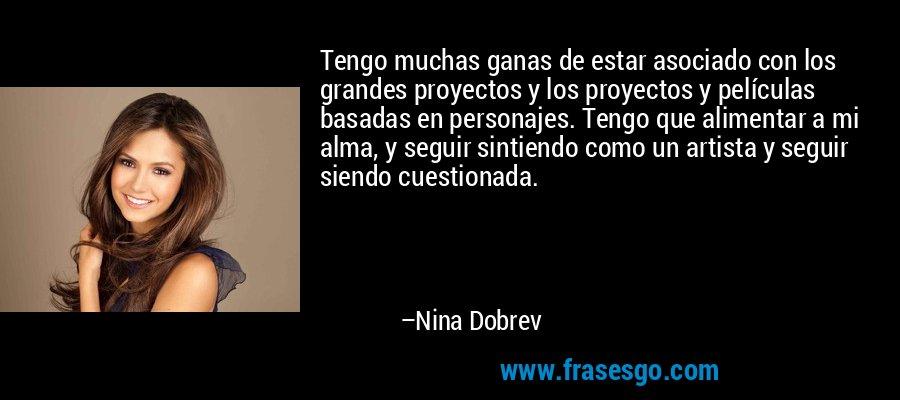 Tengo muchas ganas de estar asociado con los grandes proyectos y los proyectos y películas basadas en personajes. Tengo que alimentar a mi alma, y seguir sintiendo como un artista y seguir siendo cuestionada. – Nina Dobrev