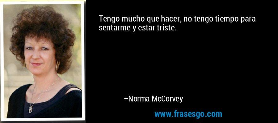 Tengo mucho que hacer, no tengo tiempo para sentarme y estar triste. – Norma McCorvey