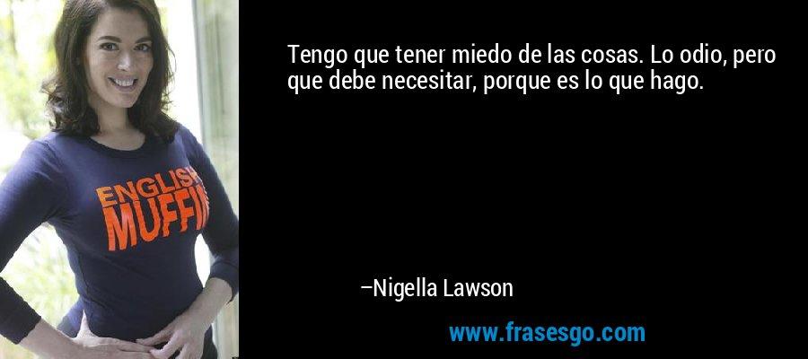 Tengo que tener miedo de las cosas. Lo odio, pero que debe necesitar, porque es lo que hago. – Nigella Lawson