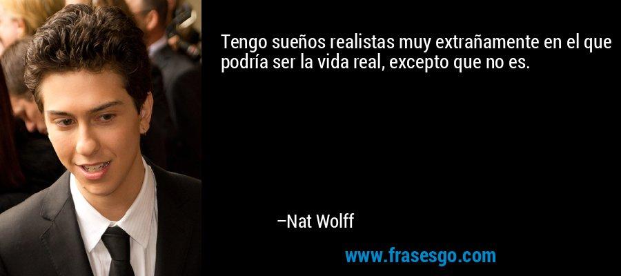 Tengo sueños realistas muy extrañamente en el que podría ser la vida real, excepto que no es. – Nat Wolff