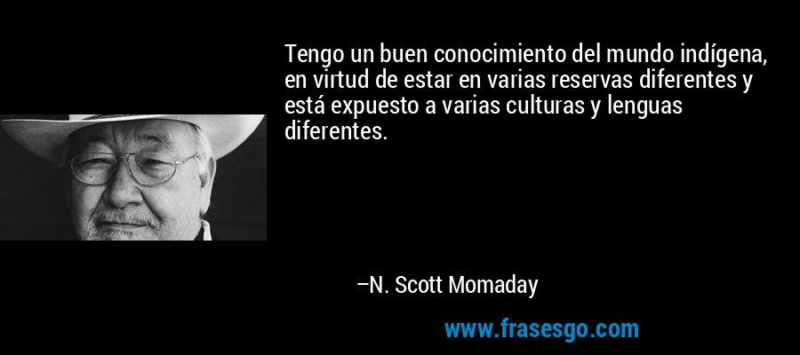 Tengo un buen conocimiento del mundo indígena, en virtud de estar en varias reservas diferentes y está expuesto a varias culturas y lenguas diferentes. – N. Scott Momaday