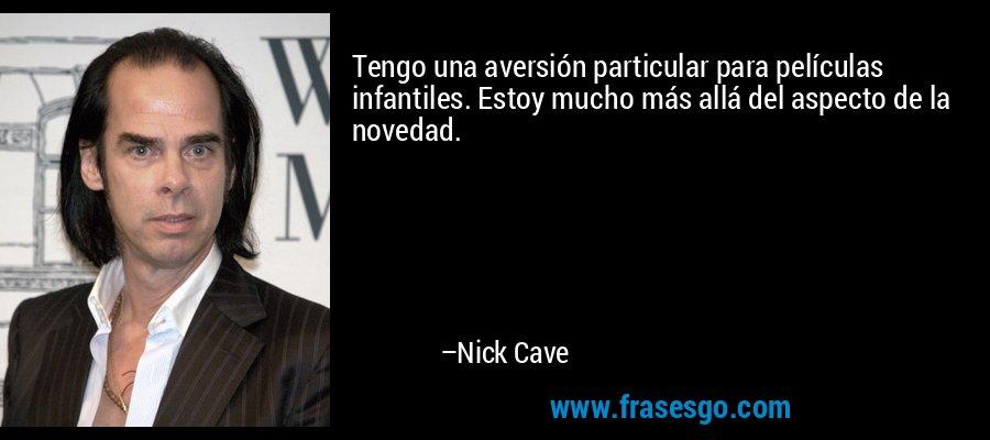 Tengo una aversión particular para películas infantiles. Estoy mucho más allá del aspecto de la novedad. – Nick Cave