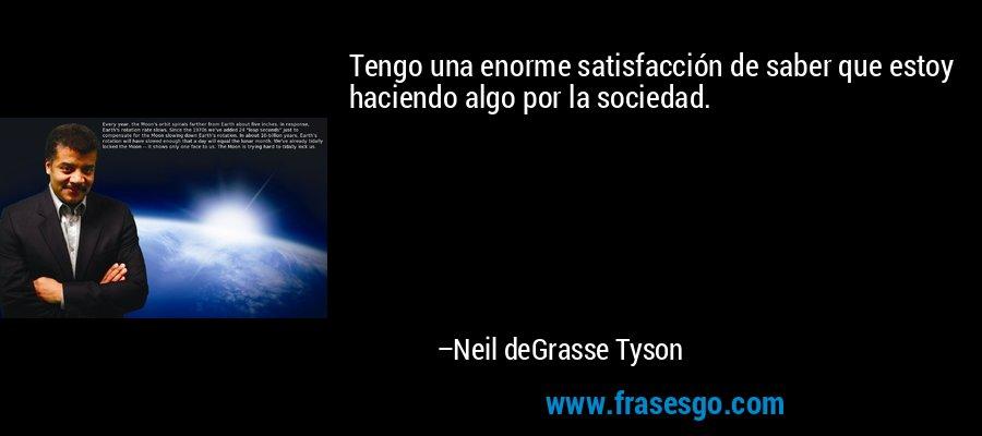 Tengo una enorme satisfacción de saber que estoy haciendo algo por la sociedad. – Neil deGrasse Tyson