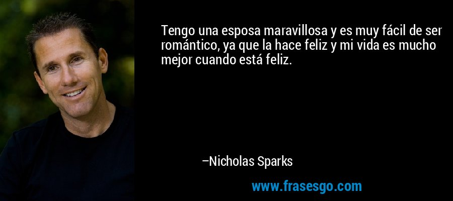 Tengo una esposa maravillosa y es muy fácil de ser romántico, ya que la hace feliz y mi vida es mucho mejor cuando está feliz. – Nicholas Sparks