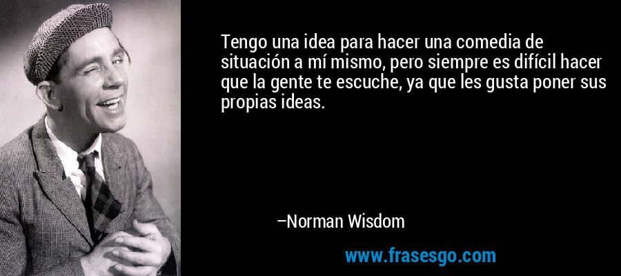 Tengo una idea para hacer una comedia de situación a mí mismo, pero siempre es difícil hacer que la gente te escuche, ya que les gusta poner sus propias ideas. – Norman Wisdom