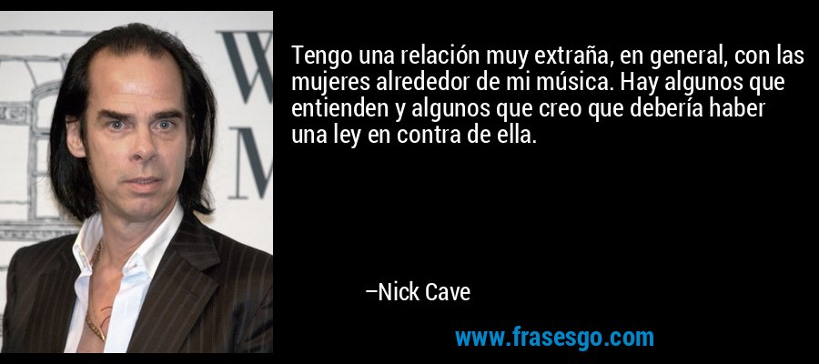 Tengo una relación muy extraña, en general, con las mujeres alrededor de mi música. Hay algunos que entienden y algunos que creo que debería haber una ley en contra de ella. – Nick Cave