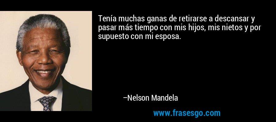 Tenía muchas ganas de retirarse a descansar y pasar más tiempo con mis hijos, mis nietos y por supuesto con mi esposa. – Nelson Mandela