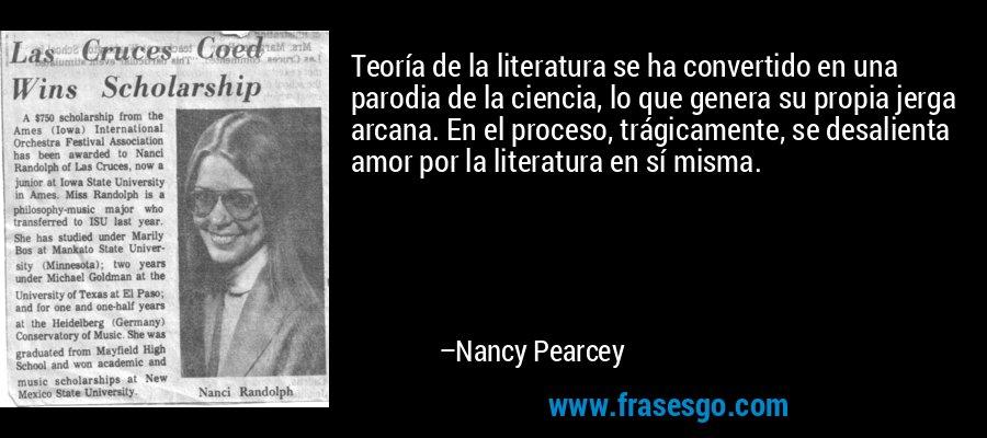 Teoría de la literatura se ha convertido en una parodia de la ciencia, lo que genera su propia jerga arcana. En el proceso, trágicamente, se desalienta amor por la literatura en sí misma. – Nancy Pearcey