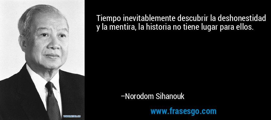 Tiempo inevitablemente descubrir la deshonestidad y la mentira, la historia no tiene lugar para ellos. – Norodom Sihanouk