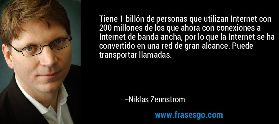 Tiene 1 billón de personas que utilizan Internet con 200 millones de los que ahora con conexiones a Internet de banda ancha, por lo que la Internet se ha convertido en una red de gran alcance. Puede transportar llamadas. – Niklas Zennstrom