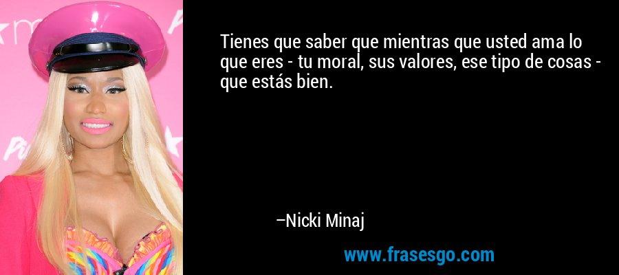 Tienes que saber que mientras que usted ama lo que eres - tu moral, sus valores, ese tipo de cosas - que estás bien. – Nicki Minaj