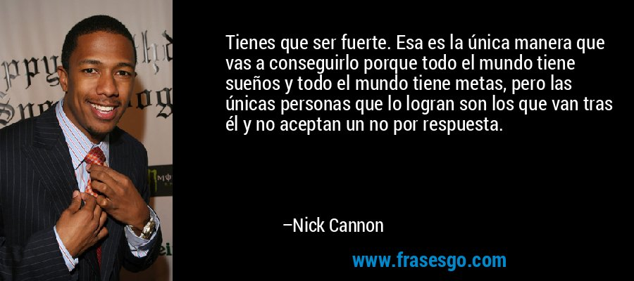 Tienes que ser fuerte. Esa es la única manera que vas a conseguirlo porque todo el mundo tiene sueños y todo el mundo tiene metas, pero las únicas personas que lo logran son los que van tras él y no aceptan un no por respuesta. – Nick Cannon