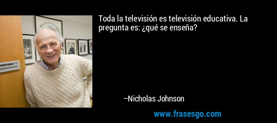 Toda la televisión es televisión educativa. La pregunta es: ¿qué se enseña? – Nicholas Johnson