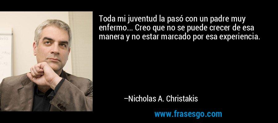 Toda mi juventud la pasó con un padre muy enfermo... Creo que no se puede crecer de esa manera y no estar marcado por esa experiencia. – Nicholas A. Christakis