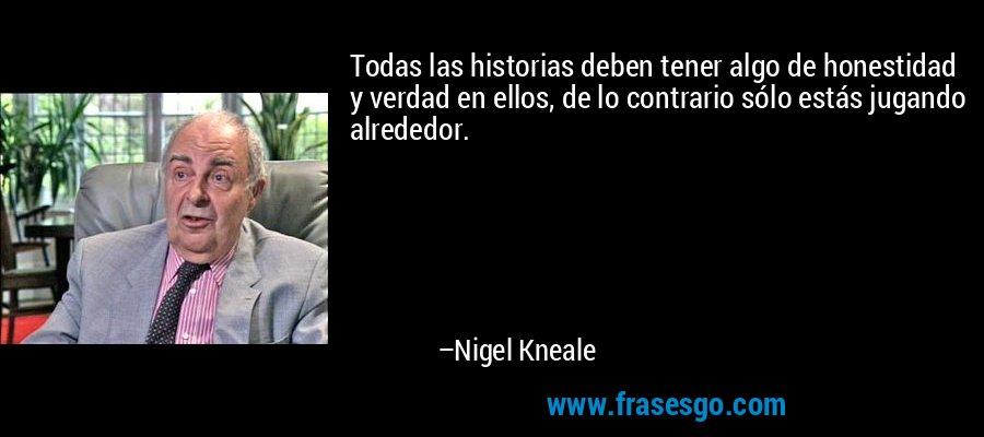Todas las historias deben tener algo de honestidad y verdad en ellos, de lo contrario sólo estás jugando alrededor. – Nigel Kneale