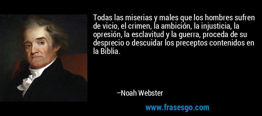 Todas las miserias y males que los hombres sufren de vicio, el crimen, la ambición, la injusticia, la opresión, la esclavitud y la guerra, proceda de su desprecio o descuidar los preceptos contenidos en la Biblia. – Noah Webster