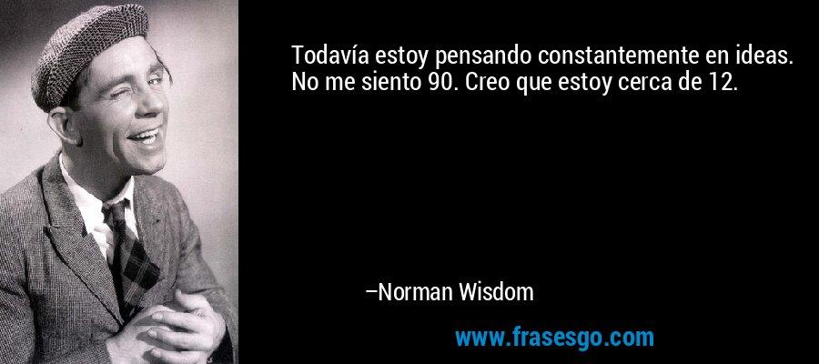 Todavía estoy pensando constantemente en ideas. No me siento 90. Creo que estoy cerca de 12. – Norman Wisdom