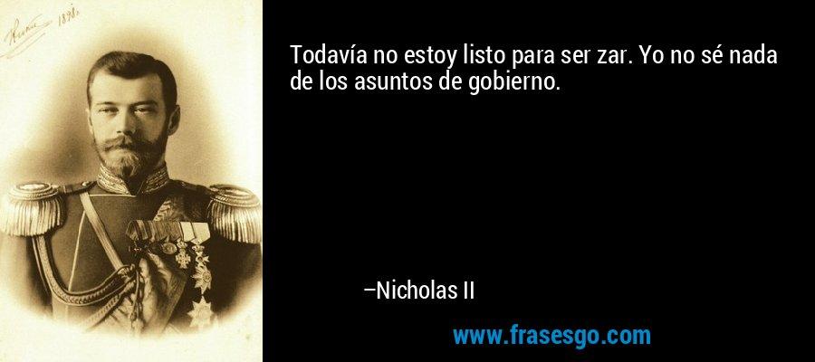 Todavía no estoy listo para ser zar. Yo no sé nada de los asuntos de gobierno. – Nicholas II