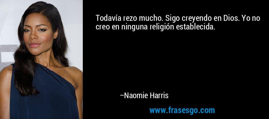 Todavía rezo mucho. Sigo creyendo en Dios. Yo no creo en ninguna religión establecida. – Naomie Harris
