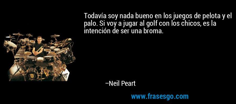Todavía soy nada bueno en los juegos de pelota y el palo. Si voy a jugar al golf con los chicos, es la intención de ser una broma. – Neil Peart