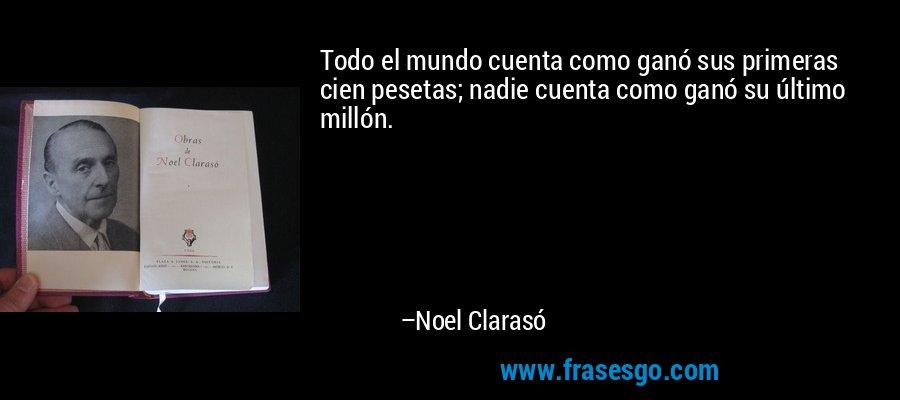 Todo el mundo cuenta como ganó sus primeras cien pesetas; nadie cuenta como ganó su último millón. – Noel Clarasó