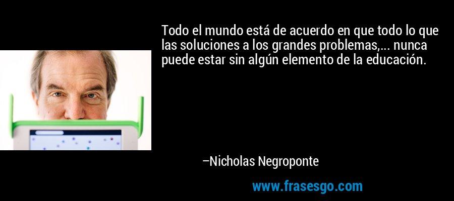 Todo el mundo está de acuerdo en que todo lo que las soluciones a los grandes problemas,... nunca puede estar sin algún elemento de la educación. – Nicholas Negroponte