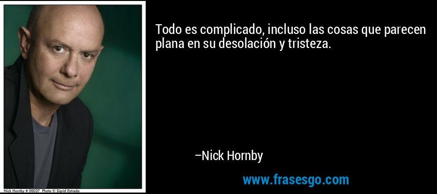 Todo es complicado, incluso las cosas que parecen plana en su desolación y tristeza. – Nick Hornby