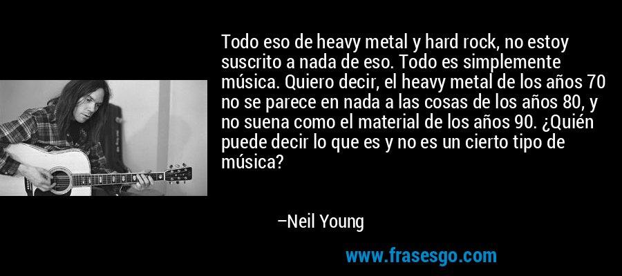 Todo eso de heavy metal y hard rock, no estoy suscrito a nada de eso. Todo es simplemente música. Quiero decir, el heavy metal de los años 70 no se parece en nada a las cosas de los años 80, y no suena como el material de los años 90. ¿Quién puede decir lo que es y no es un cierto tipo de música? – Neil Young