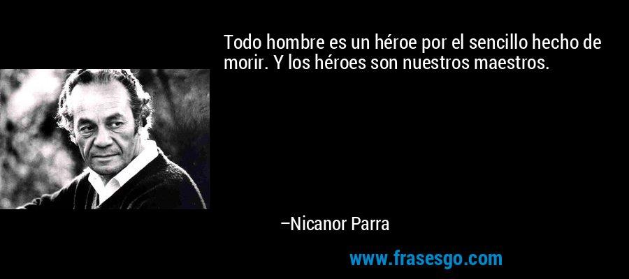 Todo hombre es un héroe por el sencillo hecho de morir. Y los héroes son nuestros maestros. – Nicanor Parra