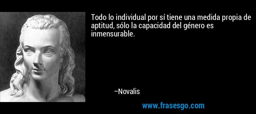 Todo lo individual por sí tiene una medida propia de aptitud, sólo la capacidad del género es inmensurable. – Novalis