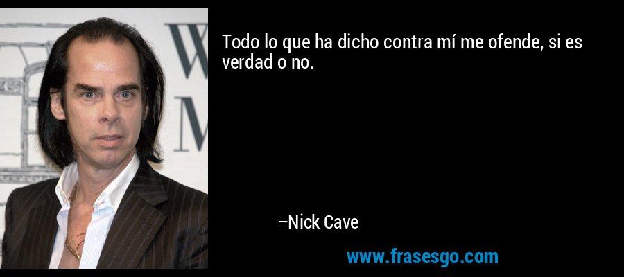 Todo lo que ha dicho contra mí me ofende, si es verdad o no. – Nick Cave