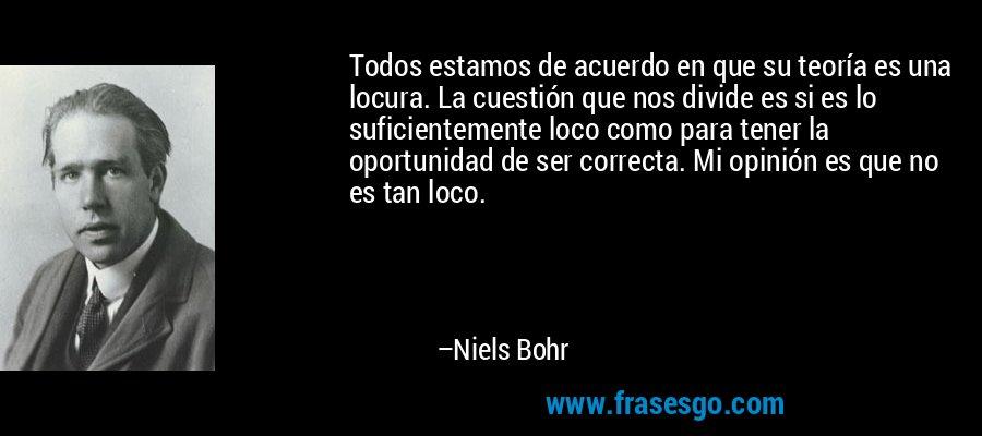 Todos estamos de acuerdo en que su teoría es una locura. La cuestión que nos divide es si es lo suficientemente loco como para tener la oportunidad de ser correcta. Mi opinión es que no es tan loco. – Niels Bohr