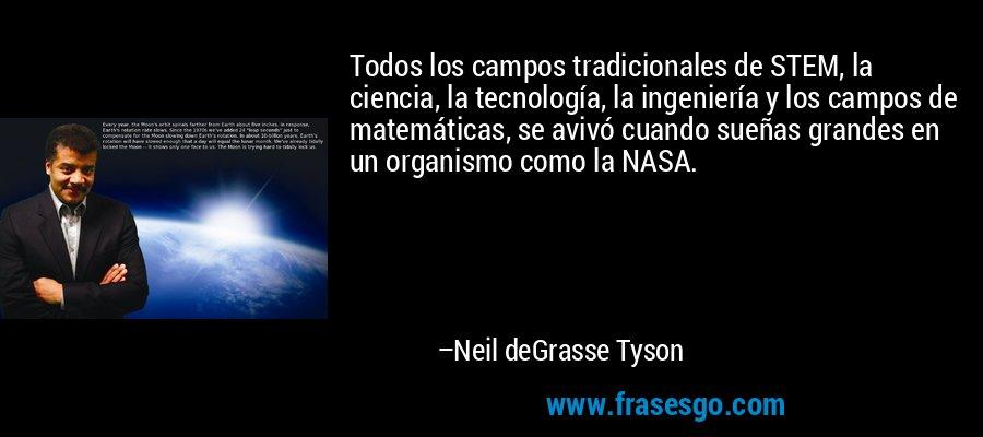 Todos los campos tradicionales de STEM, la ciencia, la tecnología, la ingeniería y los campos de matemáticas, se avivó cuando sueñas grandes en un organismo como la NASA. – Neil deGrasse Tyson