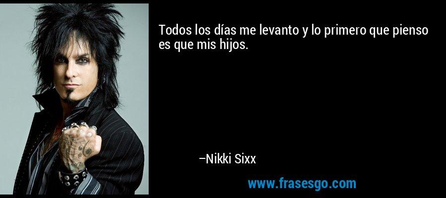 Todos los días me levanto y lo primero que pienso es que mis hijos. – Nikki Sixx