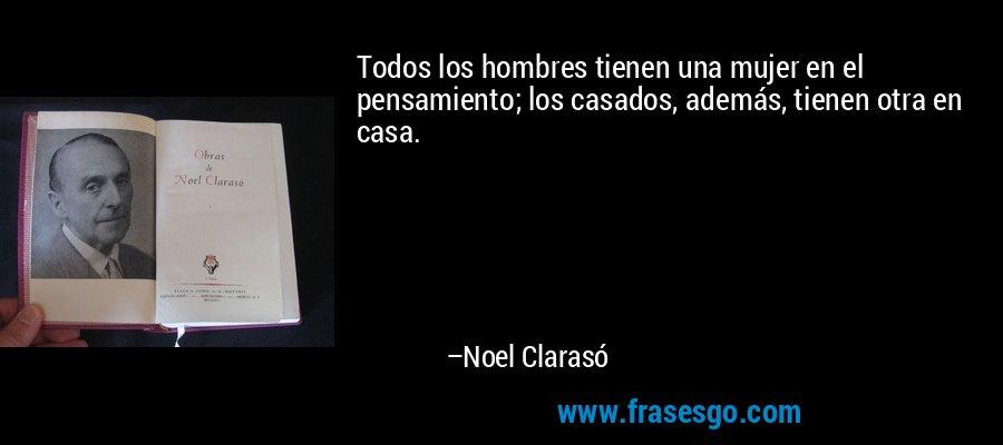 Todos los hombres tienen una mujer en el pensamiento; los casados, además, tienen otra en casa. – Noel Clarasó