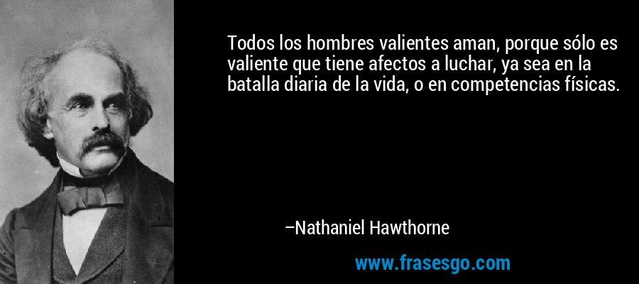 Todos los hombres valientes aman, porque sólo es valiente que tiene afectos a luchar, ya sea en la batalla diaria de la vida, o en competencias físicas. – Nathaniel Hawthorne