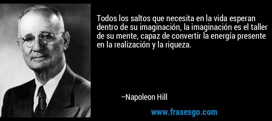 Todos los saltos que necesita en la vida esperan dentro de su imaginación, la imaginación es el taller de su mente, capaz de convertir la energía presente en la realización y la riqueza. – Napoleon Hill