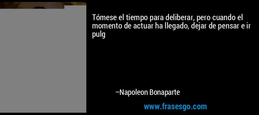 Tómese el tiempo para deliberar, pero cuando el momento de actuar ha llegado, dejar de pensar e ir pulg – Napoleon Bonaparte