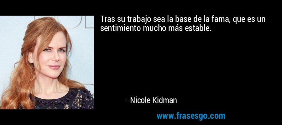Tras su trabajo sea la base de la fama, que es un sentimiento mucho más estable. – Nicole Kidman
