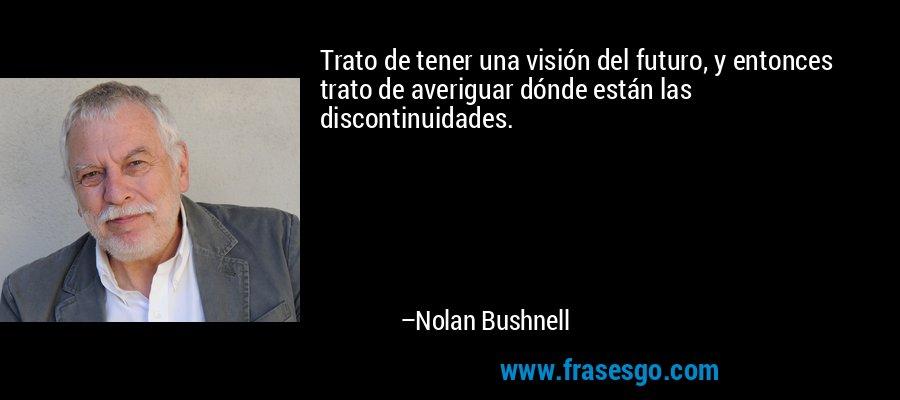 Trato de tener una visión del futuro, y entonces trato de averiguar dónde están las discontinuidades. – Nolan Bushnell