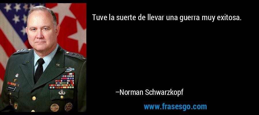 Tuve la suerte de llevar una guerra muy exitosa. – Norman Schwarzkopf