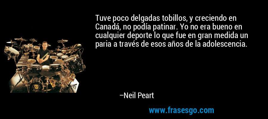 Tuve poco delgadas tobillos, y creciendo en Canadá, no podía patinar. Yo no era bueno en cualquier deporte lo que fue en gran medida un paria a través de esos años de la adolescencia. – Neil Peart