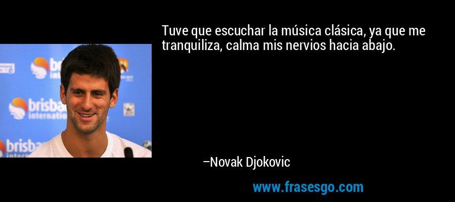 Tuve que escuchar la música clásica, ya que me tranquiliza, calma mis nervios hacia abajo. – Novak Djokovic