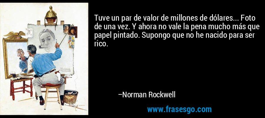 Tuve un par de valor de millones de dólares... Foto de una vez. Y ahora no vale la pena mucho más que papel pintado. Supongo que no he nacido para ser rico. – Norman Rockwell